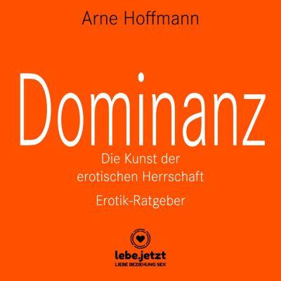 lebe.jetzt Ratgeber: Dominanz – Die Kunst der erotischen Herrschaft / Erotischer Hörbuch Ratgeber, Arne Hoffmann