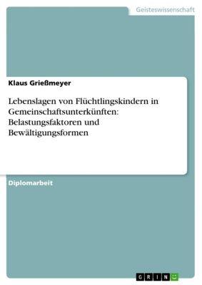 Lebenslagen von Flüchtlingskindern in Gemeinschaftsunterkünften: Belastungsfaktoren und Bewältigungsformen, Klaus Grießmeyer