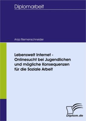 Lebenswelt Internet - Onlinesucht bei Jugendlichen und mögliche Konsequenzen für die Soziale Arbeit, Anja Riemenschneider