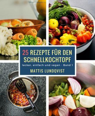 lecker, einfach und vegan: 25 Rezepte für den Schnellkochtopf - Teil 1, Mattis Lundqvist