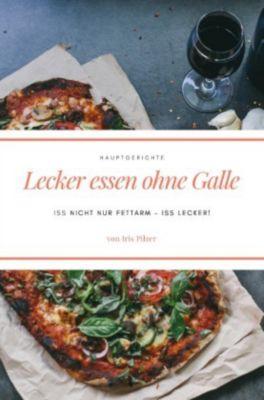 Lecker essen ohne Galle: Hauptgerichte - Iris Pilzer |