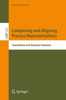 Lecture Notes in Business Information Processing: Comparing and Aligning Process Representations, Han van der Aa