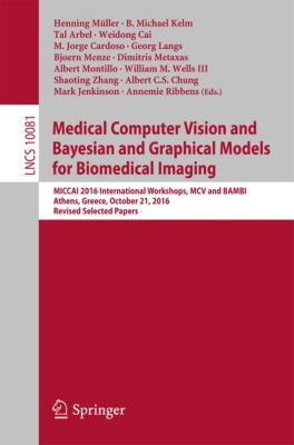 Lecture Notes in Computer Science: Medical Computer Vision and Bayesian and Graphical Models for Biomedical Imaging