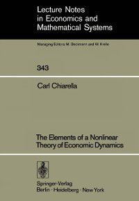 Lecture Notes in Economics and Mathematical Systems: Elements of a Nonlinear Theory of Economic Dynamics, Carl Chiarella