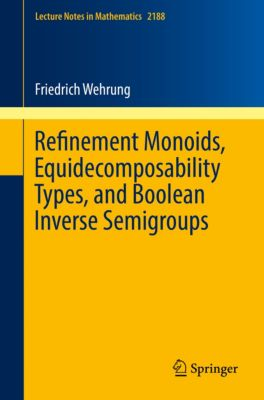 Lecture Notes in Mathematics: Refinement Monoids, Equidecomposability Types, and Boolean Inverse Semigroups, Friedrich Wehrung