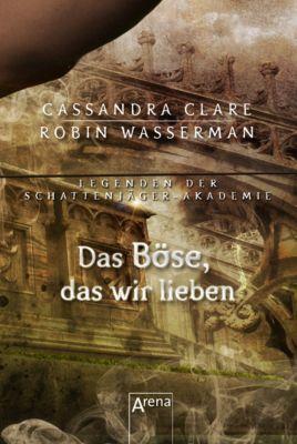 Legenden der Schattenjäger-Akademie: Das Böse, das wir lieben, Cassandra Clare, Robin Wasserman
