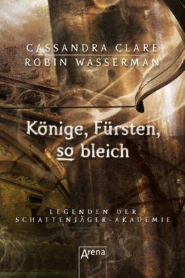 Legenden der Schattenjäger-Akademie: Könige, Fürsten, so bleich, Cassandra Clare, Robin Wasserman