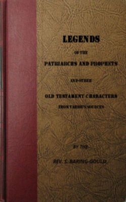 Legends of the Patriarchs and Prophets and otheatacters from Various Sources, S. Baring-Gould