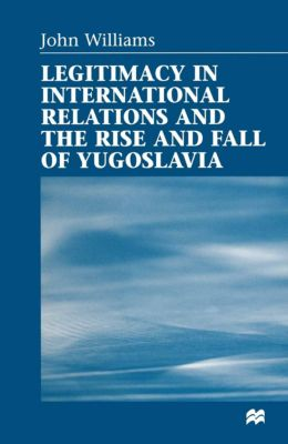 Legitimacy in International Relations and the Rise and Fall of Yugoslavia, John Williams