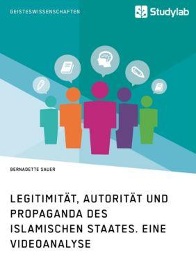 Legitimität, Autorität und Propaganda des Islamischen Staates. Eine Videoanalyse, Bernadette Sauer