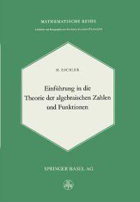 Lehrbucher und Monographien aus dem Gebiete der exakten Wissenschaften: Einfuhrung in die Theorie der Algebraischen Zahlen und Funktionen, M. Eichler