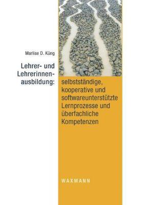 Lehrer- und Lehrerinnenausbildung: selbstständige, kooperative und softwareunterstützte Lernprozesse und überfachliche K, Marlise D. Küng