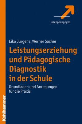 Leistungserziehung und Pädagogische Diagnostik in der Schule, Eiko Jürgens, Werner Sacher