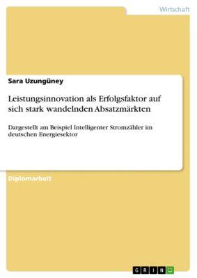 Leistungsinnovation als Erfolgsfaktor auf sich stark wandelnden Absatzmärkten, Sara Uzungüney
