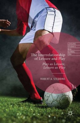 Leisure Studies in a Global Era: The Interrelationship of Leisure and Play, Robert A. Stebbins