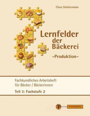 Lernfelder der Bäckerei - Produktion Arbeitsheft Teil 3 Fachstufe 2, Claus Schünemann