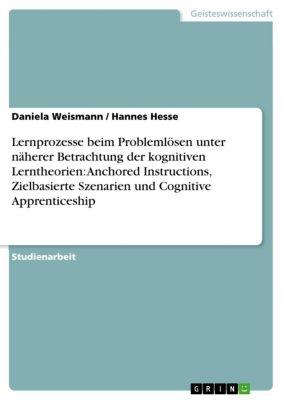 Lernprozesse beim Problemlösen unter näherer Betrachtung der kognitiven Lerntheorien: Anchored Instructions, Zielbasierte Szenarien und Cognitive Apprenticeship, Hannes Hesse, Daniela Weismann