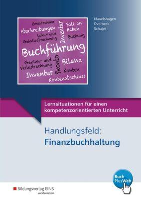 Lernsituationen für einen kompetenzorientierten Unterricht: Handlungsfeld: Finanzbuchhaltung, Sebastian Mauelshagen, Dirk Overbeck, Markus Schajek