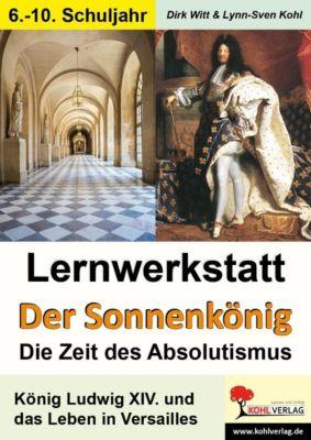 Lernwerkstatt Der Sonnenkönig (Ludwig XIV.) - Die Zeit des Absolutismus, Dirk Witt, Lynn S Kohl