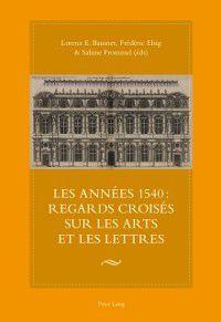 Les annees 1540 : regards croises sur les arts et les lettres