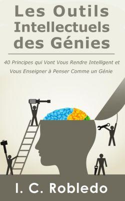 Les Outils Intellectuels des Génies: 40 principes qui vont vous rendre intelligent et vous enseigner à penser comme un génie, I. C. Robledo