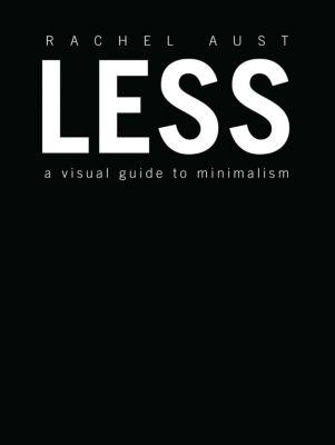 Less: A Visual Guide to Minimalism, Rachel Aust