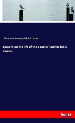 Lessons on the life of the apostle Paul for Bible classes, Union American Sunday-School