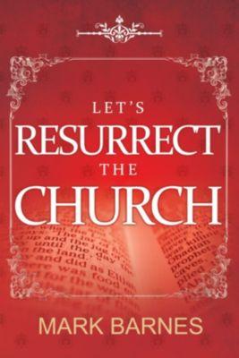 Let's Resurrect the Church, Mark Barnes