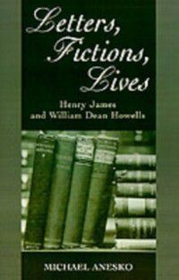 Letters, Fictions, Lives: Henry James and William Dean Howells, Michael Anesko