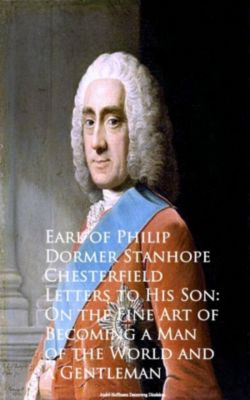Letters to His Son: On the Fine Art of Becoming an, Earl of Philip Dormer Stanhope Chesterfield