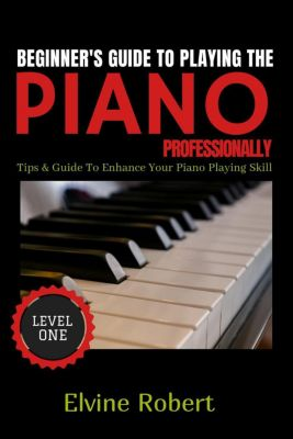 Level 1: Beginner's Guide to Playing the Piano Professionally (Level 1), Elvine Robert