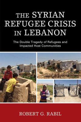 Lexington Books: The Syrian Refugee Crisis in Lebanon, Robert G. Rabil