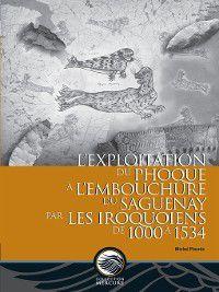L'exploitation du phoque à l'embouchure du Saguenay par les Iroquoiens de 1000 à 1534, Michel Plourde