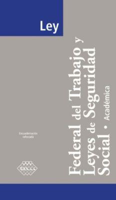 Ley Federal del Trabajo y Leyes de Seguridad Social. Académica 2017, José Pérez Chávez, Raymundo Fol Olguín