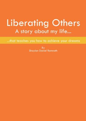 Liberating Others ~ A Story About My Life That Teaches You How To Achieve Your Dreams, Shaylan Daniel Ramnath