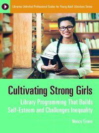 Libraries Unlimited Professional Guides for Young Adult Librarians: Cultivating Strong Girls, Nancy Evans