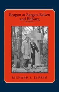 Library of Presidential Rhetoric: Reagan at Bergen-Belsen and Bitburg, Richard J. Jensen