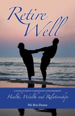Librotas: Retire Well: A Guide to What's Important in Retirement, Nii Boi-Dsane