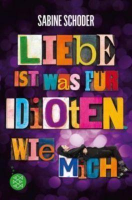 Liebe ist was für Idioten. Wie mich, Sabine Schoder