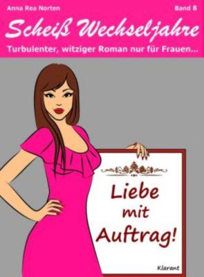 Liebe mit Auftrag! Scheiß Wechseljahre, Band 8. Turbulenter, witziger Liebesroman nur für Frauen..., Anna Rea Norten, Andrea Klier