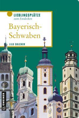 Lieblingsplätze im GMEINER-Verlag: Bayerisch-Schwaben, Lilo Solcher