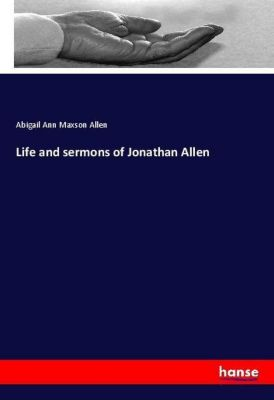 Life and sermons of Jonathan Allen, Abigail Ann Maxson Allen