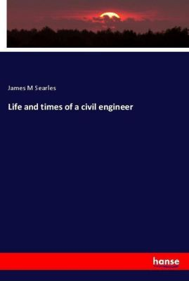 Life and times of a civil engineer, James M Searles