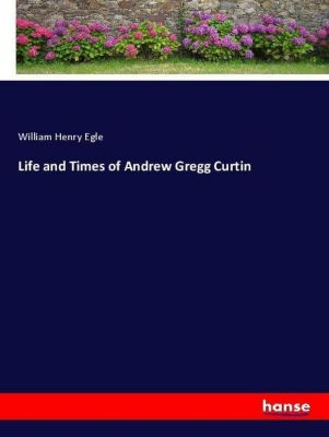 Life and Times of Andrew Gregg Curtin, William Henry Egle