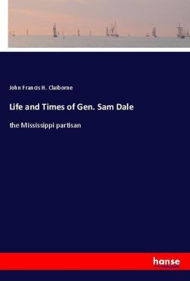 Life and Times of Gen. Sam Dale, John Francis H. Claiborne