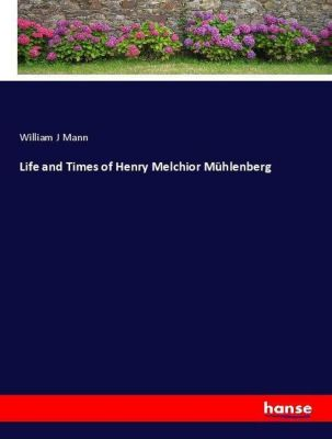 Life and Times of Henry Melchior Mühlenberg, William J Mann