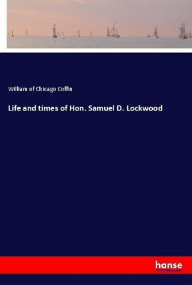 Life and times of Hon. Samuel D. Lockwood, William of Chicago Coffin