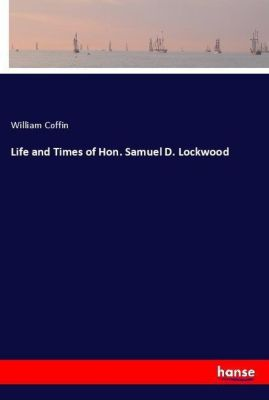 Life and Times of Hon. Samuel D. Lockwood, William Coffin