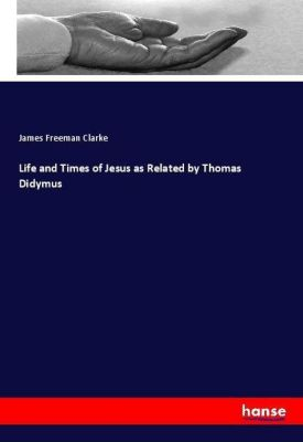 Life and Times of Jesus as Related by Thomas Didymus, James Freeman Clarke