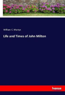 Life and Times of John Milton, William C. Martyn